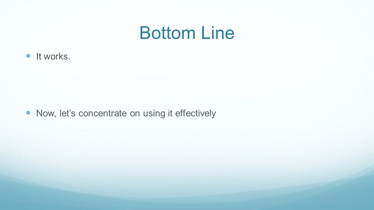 Bottom Line It works. Now, let's concentrate on using it effectively