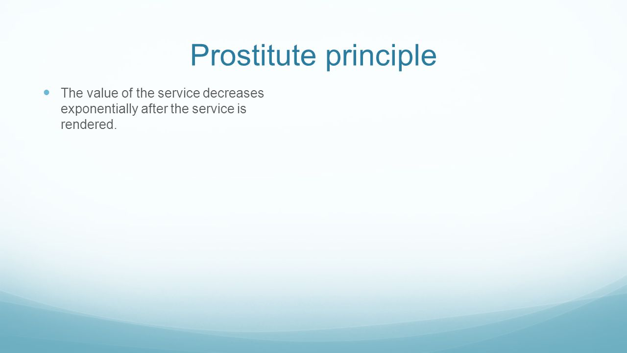 Prostitute principle The value of the service decreases exponentially after the service is rendered.
