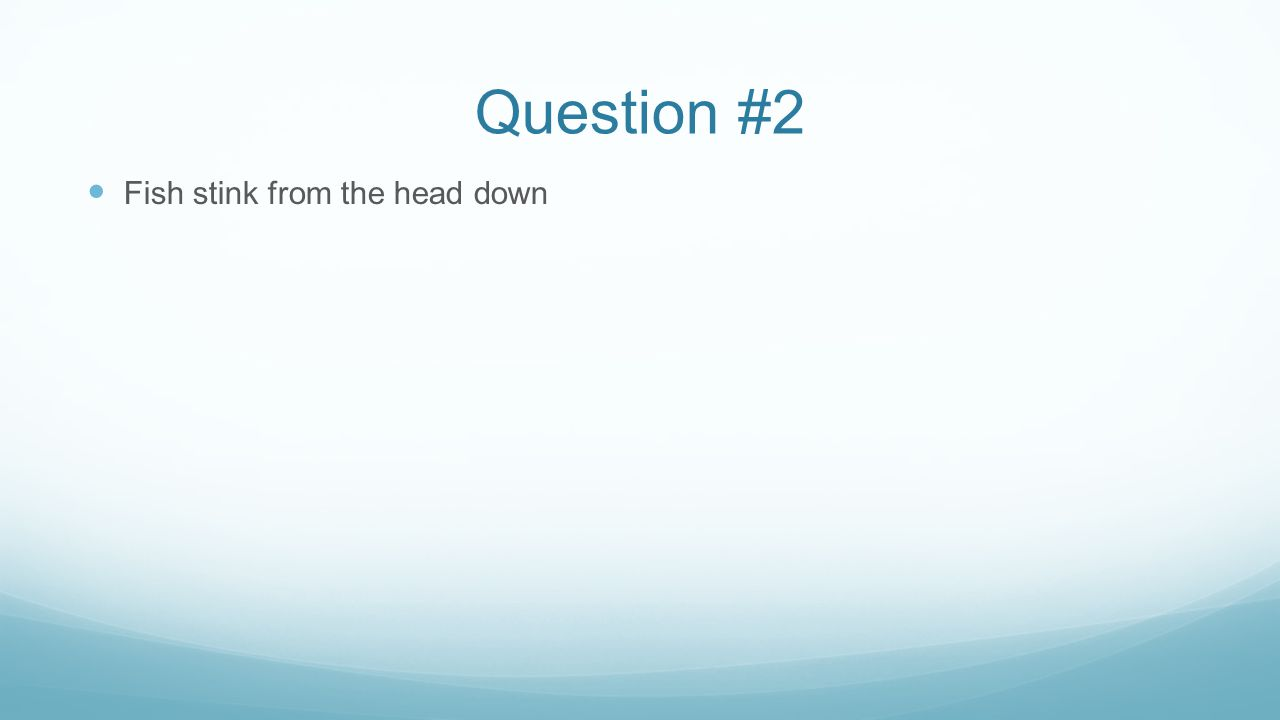 Question #2 Fish stink from the head down