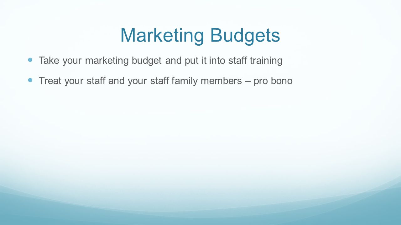 Marketing Budgets Take your marketing budget and put it into staff training.