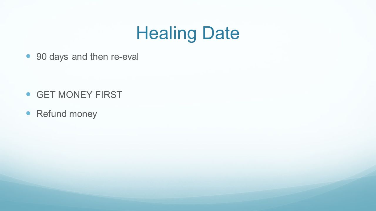 Healing Date 90 days and then re-eval GET MONEY FIRST Refund money