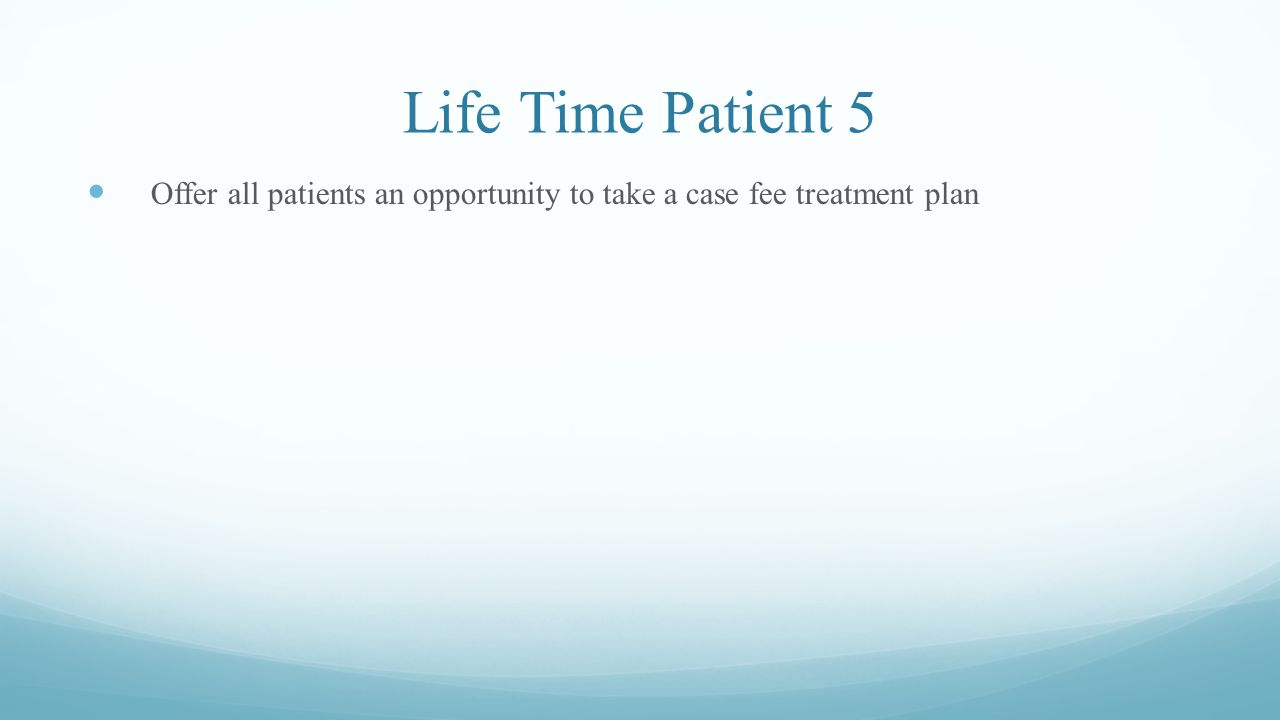 Life Time Patient 5 Offer all patients an opportunity to take a case fee treatment plan