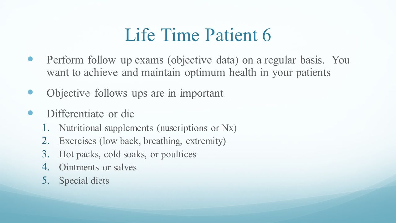 Life Time Patient 6 Perform follow up exams (objective data) on a regular basis. You want to achieve and maintain optimum health in your patients.