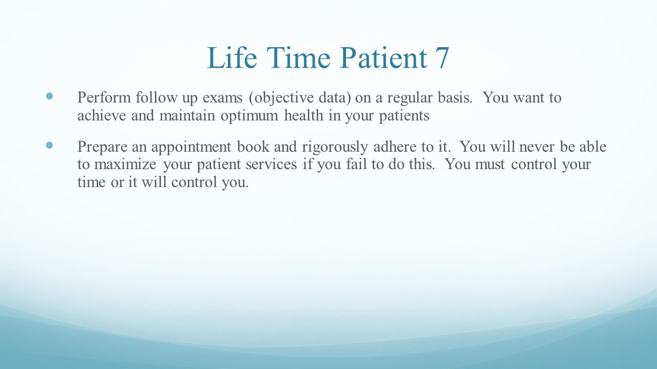 Life Time Patient 7 Perform follow up exams (objective data) on a regular basis. You want to achieve and maintain optimum health in your patients.