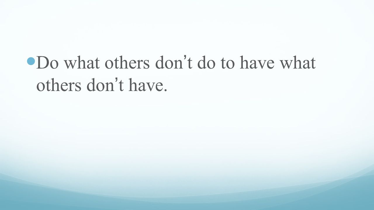 Do what others don't do to have what others don't have.