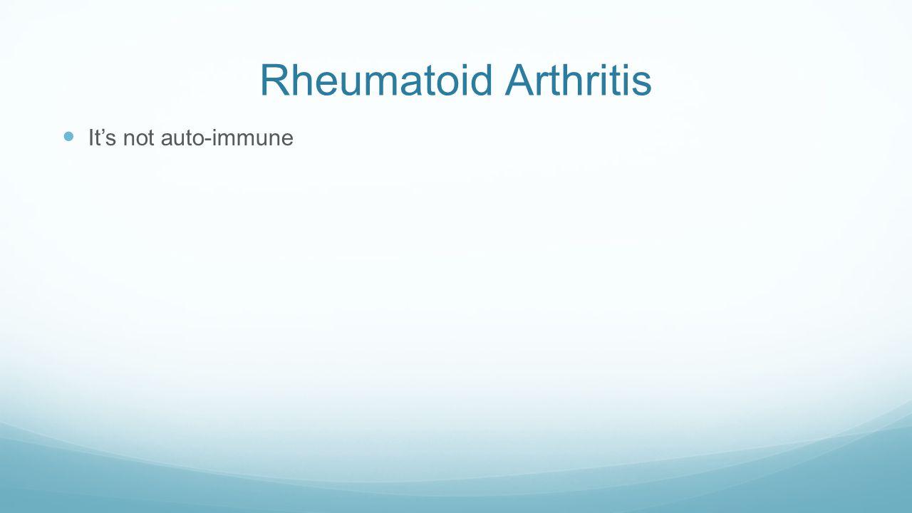 Rheumatoid Arthritis It's not auto-immune