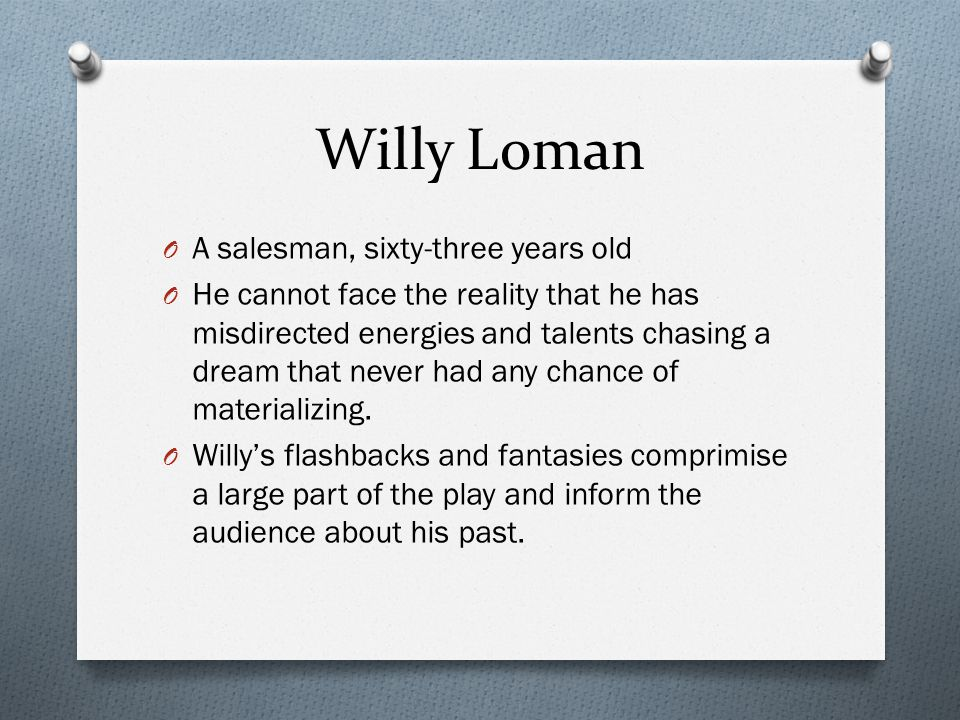 Willy Loman A salesman, sixty-three years old