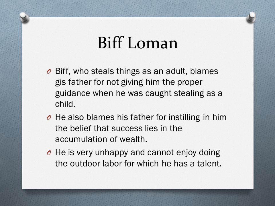 Biff Loman Biff, who steals things as an adult, blames gis father for not giving him the proper guidance when he was caught stealing as a child.
