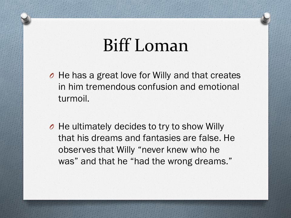 Biff Loman He has a great love for Willy and that creates in him tremendous confusion and emotional turmoil.