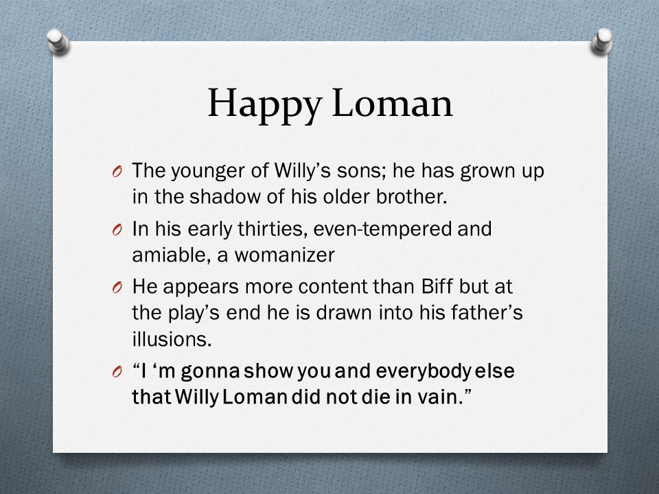Happy Loman The younger of Willy's sons; he has grown up in the shadow of his older brother.