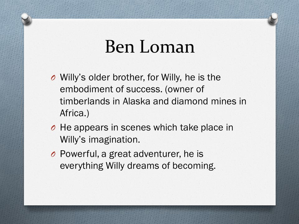 Ben Loman Willy's older brother, for Willy, he is the embodiment of success. (owner of timberlands in Alaska and diamond mines in Africa.)