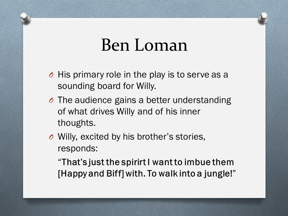 Ben Loman His primary role in the play is to serve as a sounding board for Willy.
