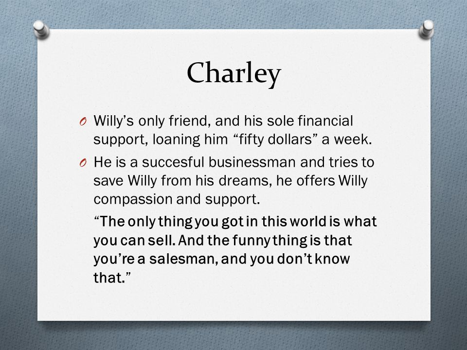 Charley Willy's only friend, and his sole financial support, loaning him fifty dollars a week.