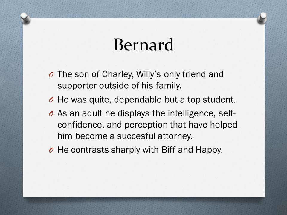 Bernard The son of Charley, Willy's only friend and supporter outside of his family. He was quite, dependable but a top student.