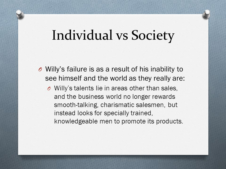 Individual vs Society Willy's failure is as a result of his inability to see himself and the world as they really are: