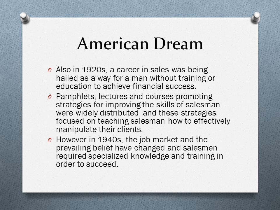American Dream Also in 1920s, a career in sales was being hailed as a way for a man without training or education to achieve financial success.
