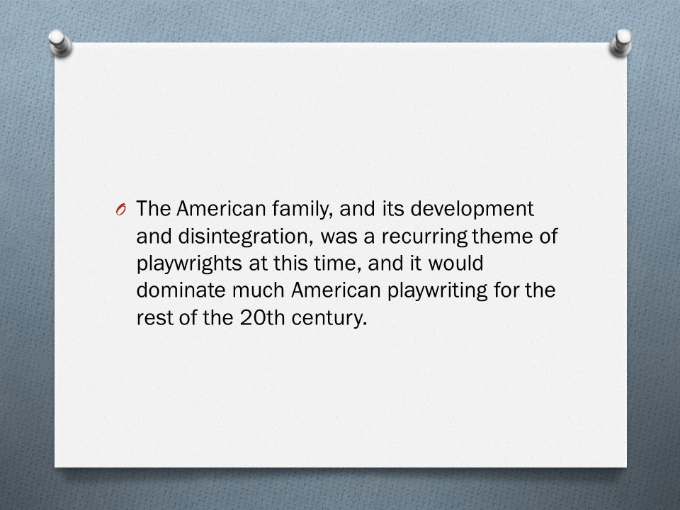 The American family, and its development and disintegration, was a recurring theme of playwrights at this time, and it would dominate much American playwriting for the rest of the 20th century.