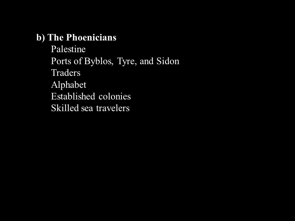b) The Phoenicians Palestine. Ports of Byblos, Tyre, and Sidon. Traders. Alphabet. Established colonies.