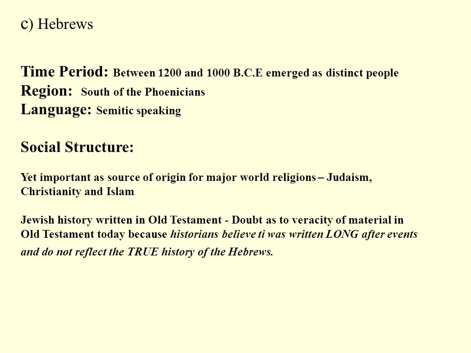 c) Hebrews Time Period: Between 1200 and 1000 B.C.E emerged as distinct people. Region: South of the Phoenicians.