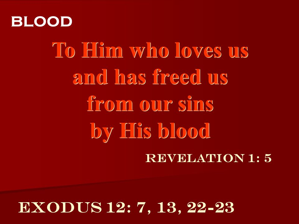 To Him who loves us and has freed us from our sins by His blood