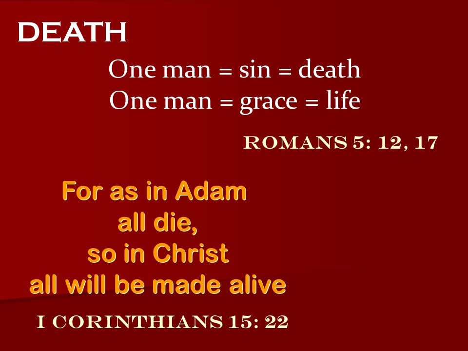 DEATH One man = sin = death One man = grace = life For as in Adam