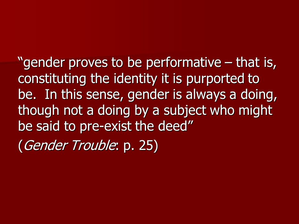 gender proves to be performative – that is, constituting the identity it is purported to be. In this sense, gender is always a doing, though not a doing by a subject who might be said to pre-exist the deed