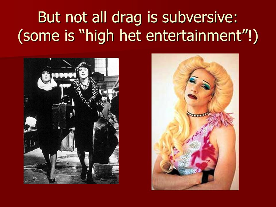 But not all drag is subversive: (some is high het entertainment !)