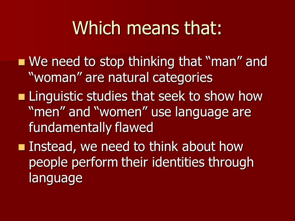 Which means that: We need to stop thinking that man and woman are natural categories.