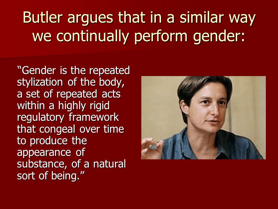 Butler argues that in a similar way we continually perform gender: