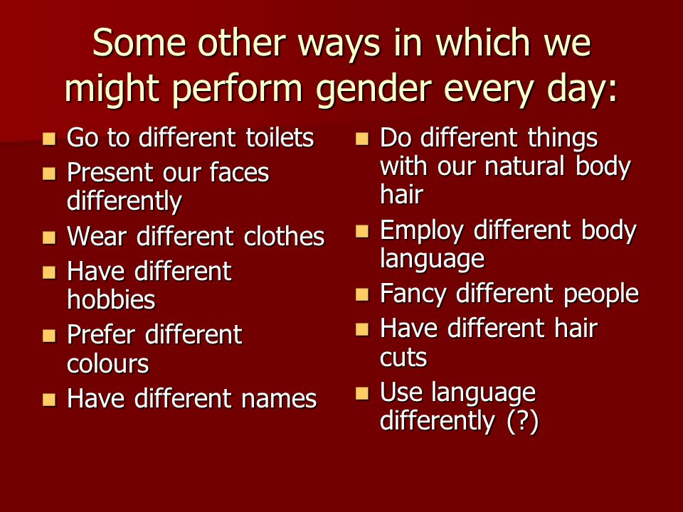 Some other ways in which we might perform gender every day: