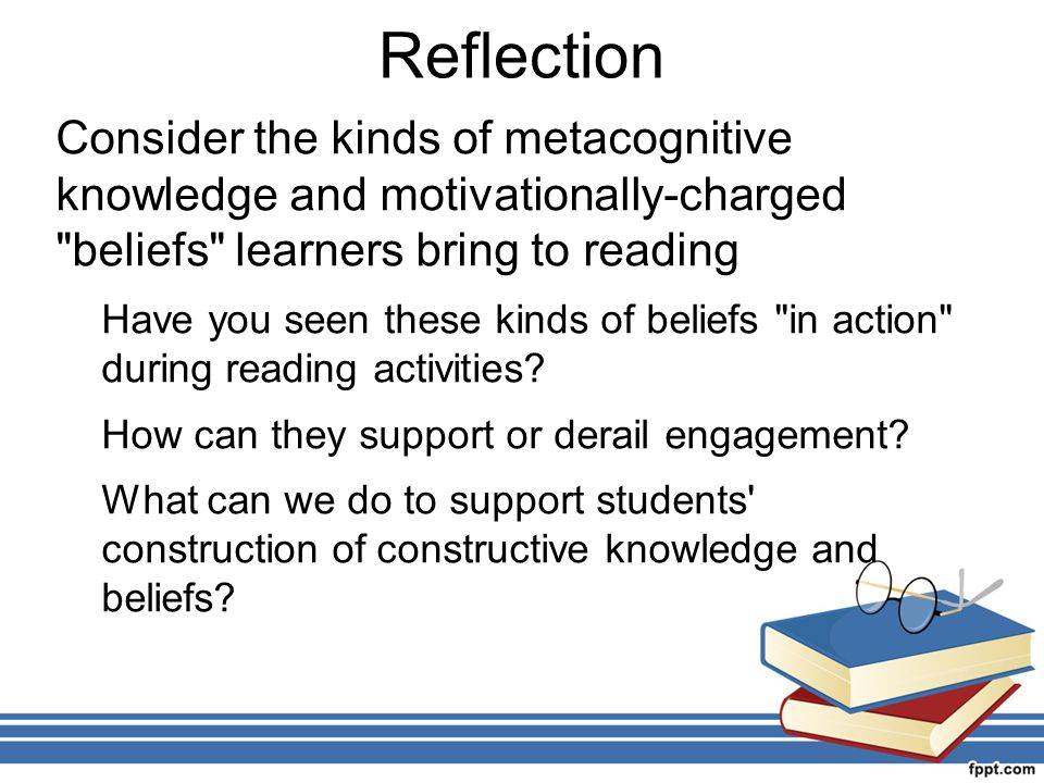 Reflection Consider the kinds of metacognitive knowledge and motivationally-charged beliefs learners bring to reading.