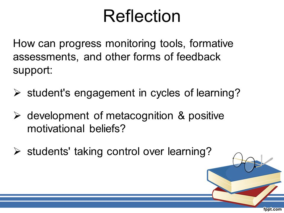Reflection How can progress monitoring tools, formative assessments, and other forms of feedback support: