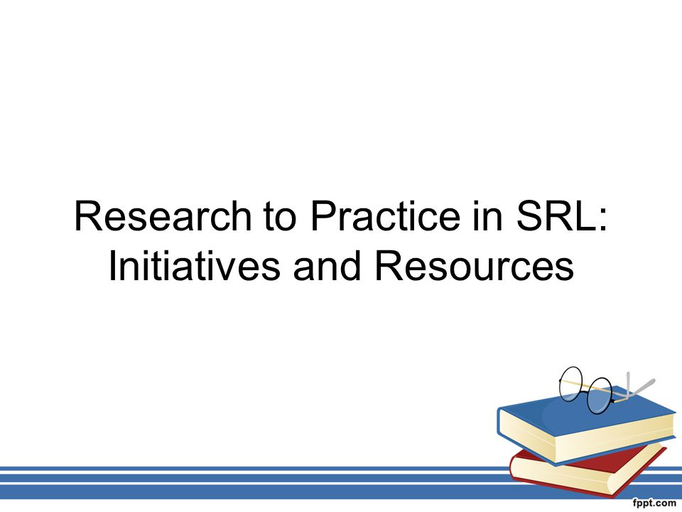 Research to Practice in SRL: Initiatives and Resources