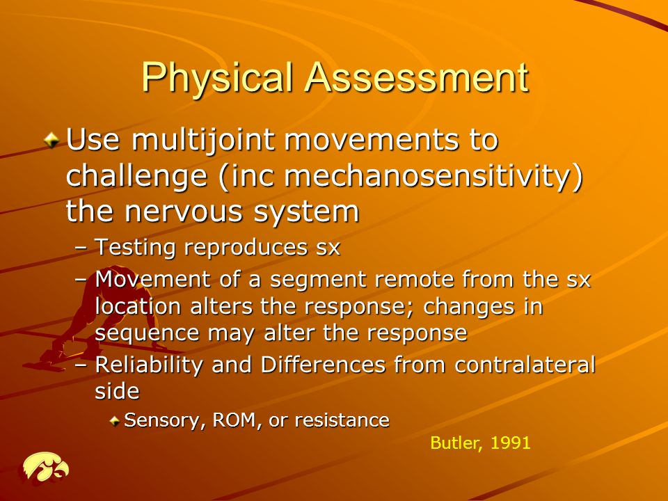 Physical Assessment Use multijoint movements to challenge (inc mechanosensitivity) the nervous system.