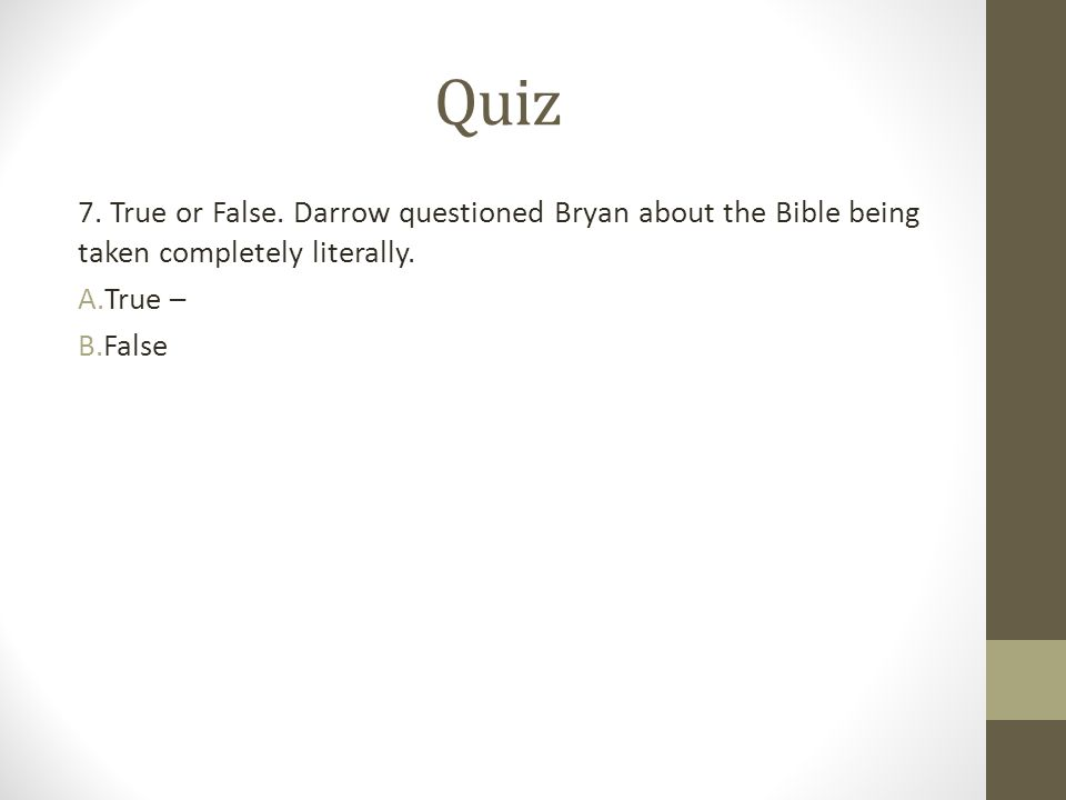Quiz 7. True or False. Darrow questioned Bryan about the Bible being taken completely literally. True –