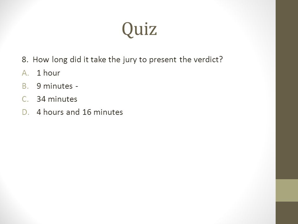 Quiz 8. How long did it take the jury to present the verdict 1 hour