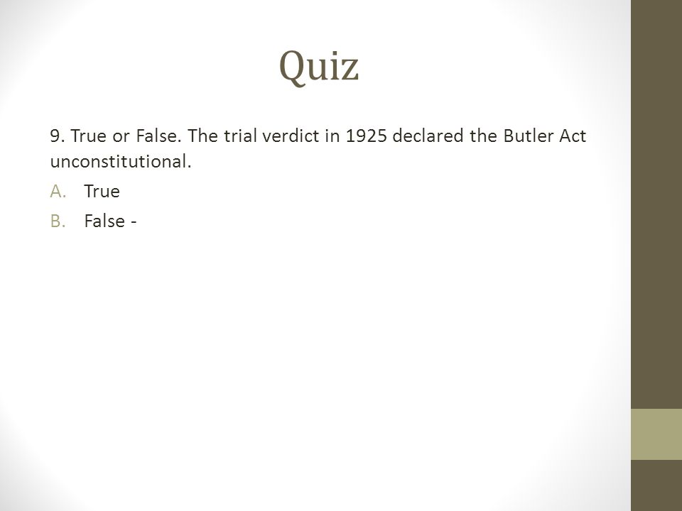 Quiz 9. True or False. The trial verdict in 1925 declared the Butler Act unconstitutional.