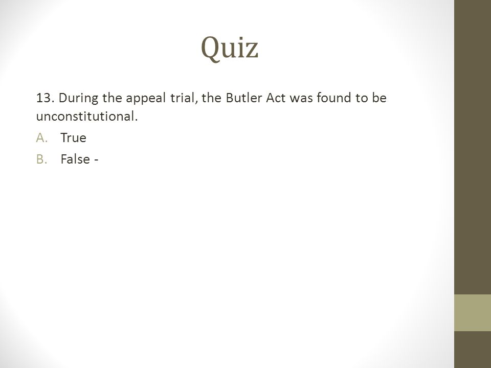 Quiz 13. During the appeal trial, the Butler Act was found to be unconstitutional. True False -