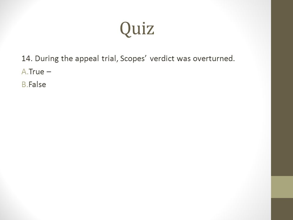 Quiz 14. During the appeal trial, Scopes' verdict was overturned.