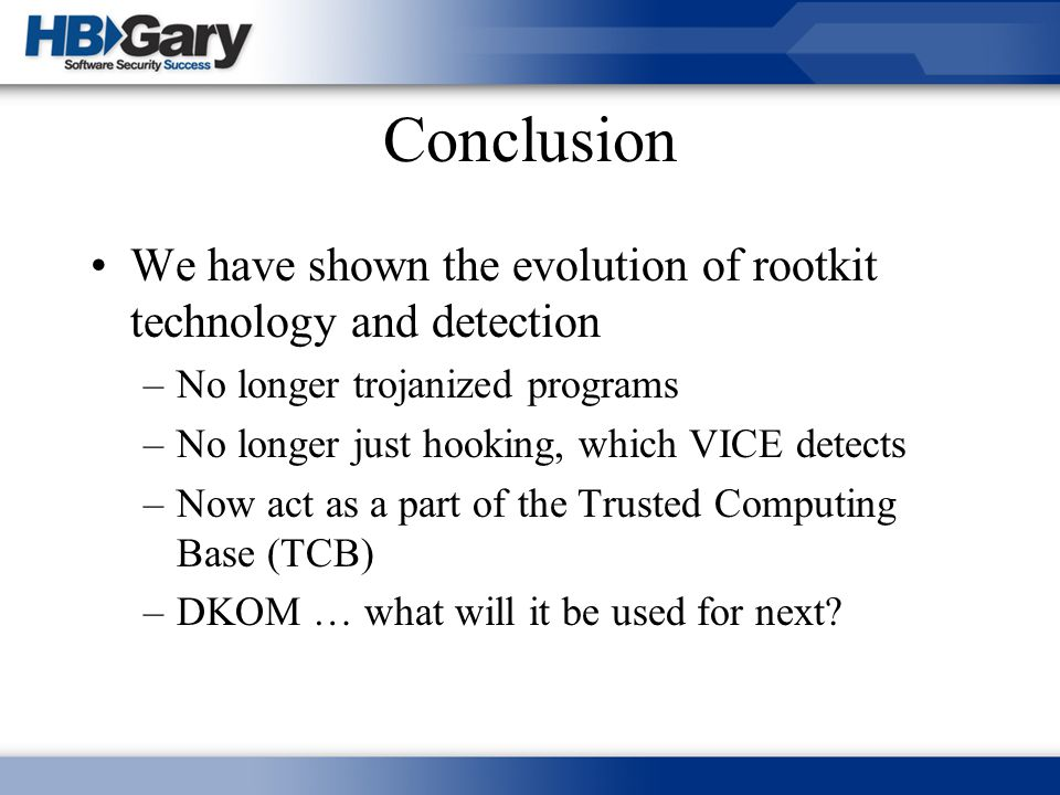 Conclusion We have shown the evolution of rootkit technology and detection. No longer trojanized programs.