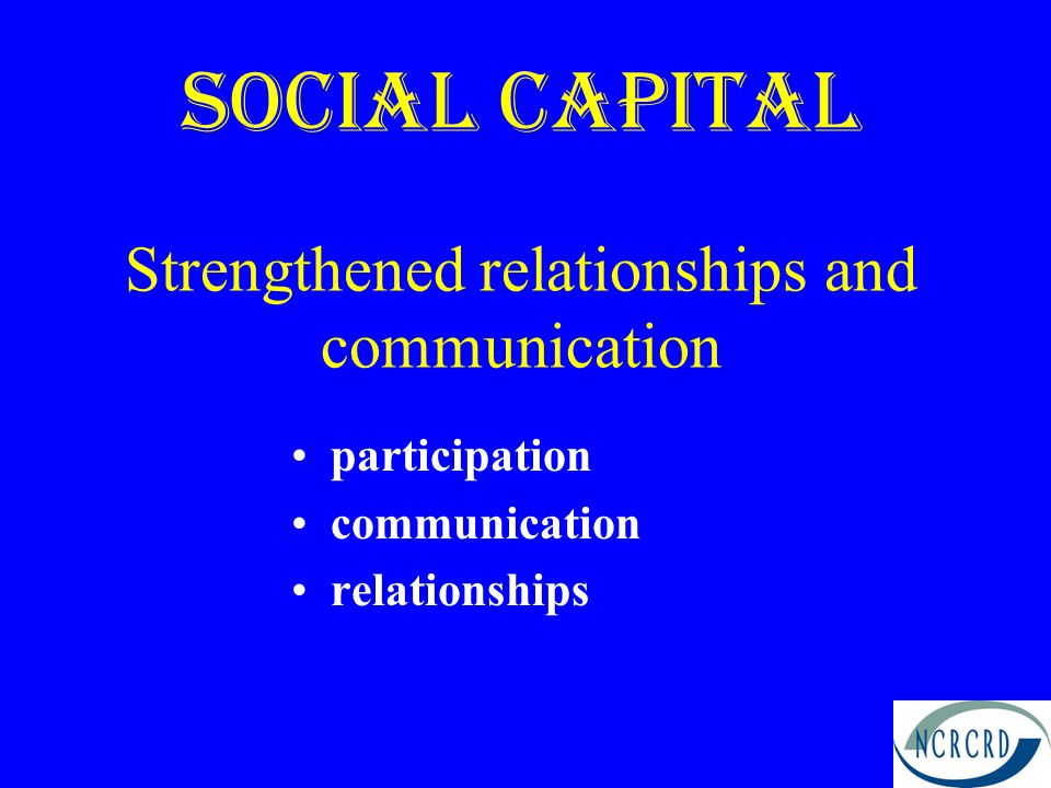 Social Capital Strengthened relationships and communication