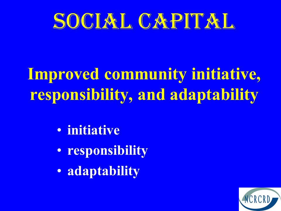 Social Capital Improved community initiative, responsibility, and adaptability