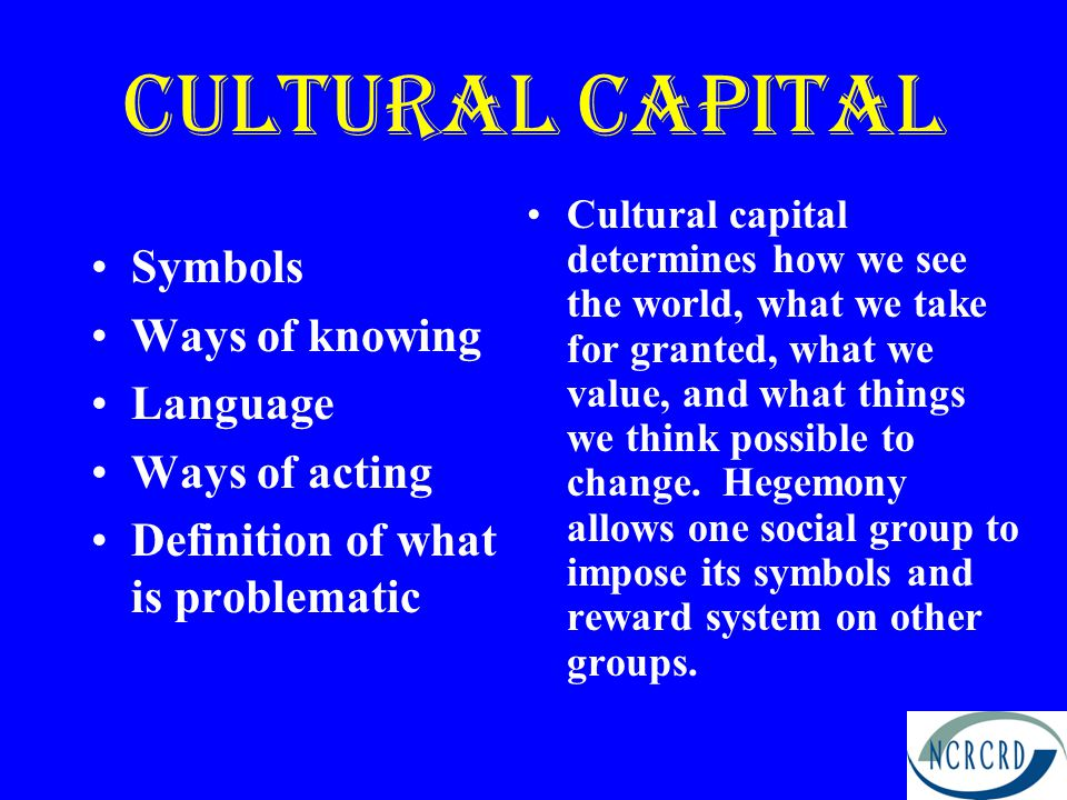 Cultural CApital Symbols Ways of knowing Language Ways of acting