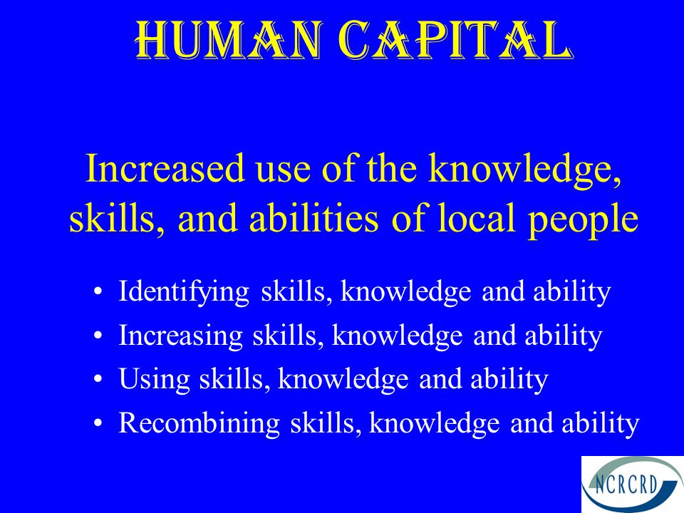 Human capital Increased use of the knowledge, skills, and abilities of local people