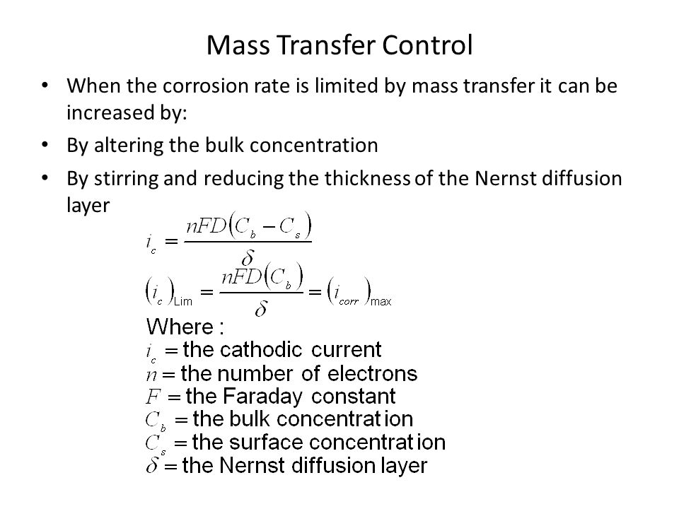 Mass Transfer Control When the corrosion rate is limited by mass transfer it can be increased by: By altering the bulk concentration.
