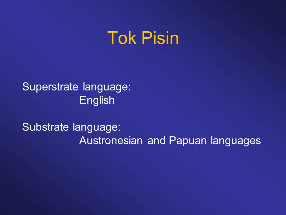 Tok Pisin Superstrate language: English Substrate language:
