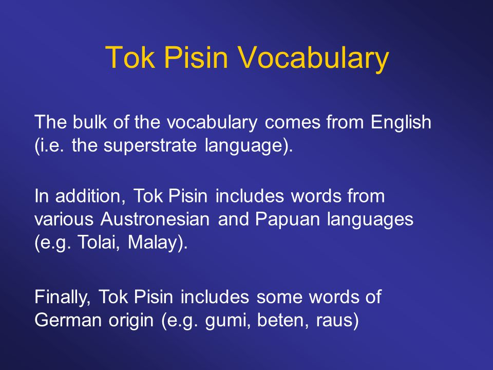 Tok Pisin Vocabulary The bulk of the vocabulary comes from English (i.e. the superstrate language).