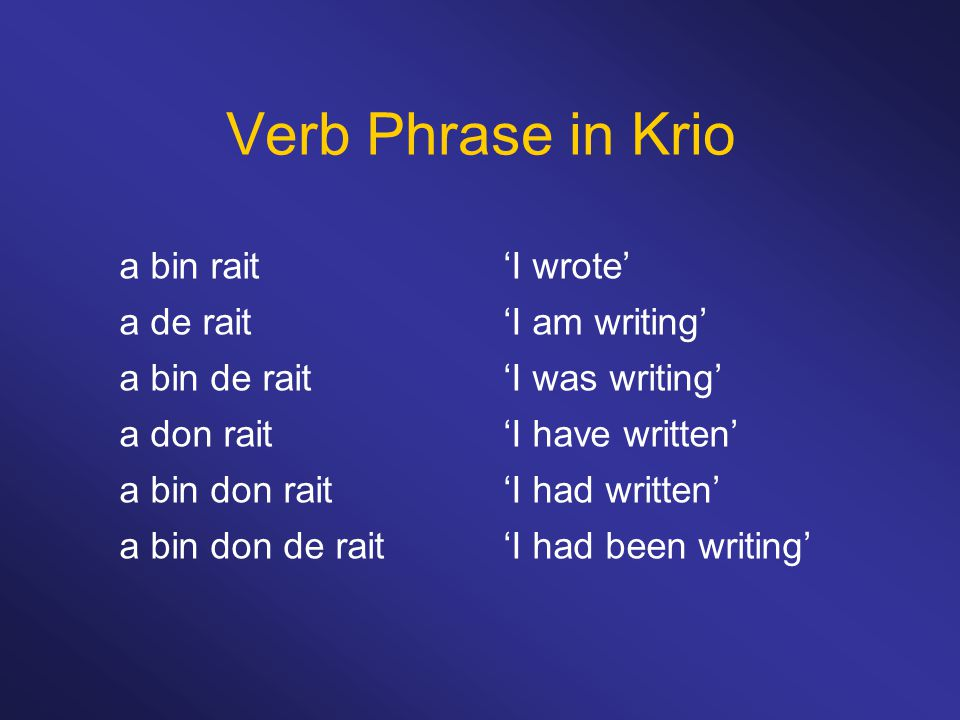 Verb Phrase in Krio a bin rait 'I wrote' a de rait 'I am writing'