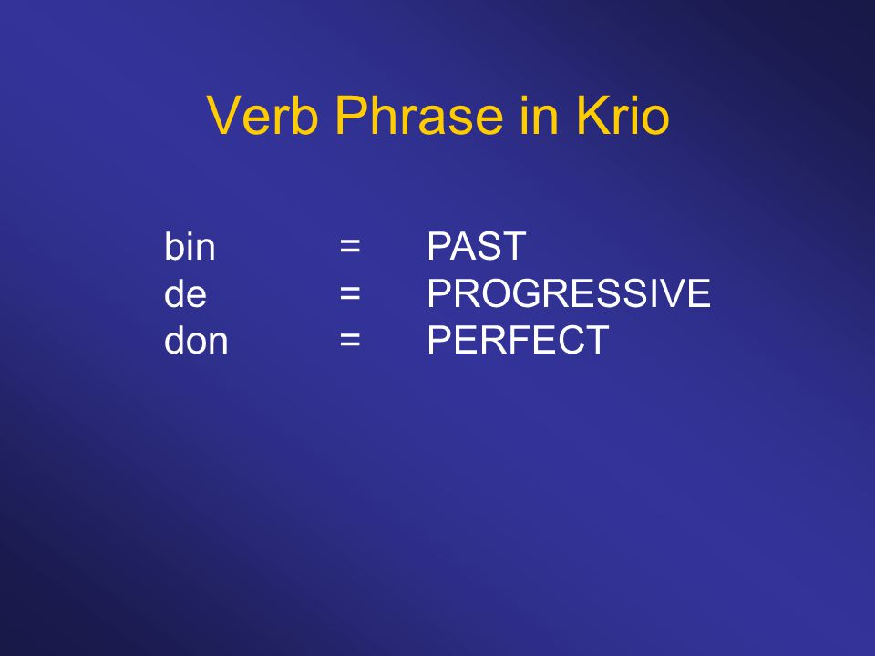 Verb Phrase in Krio bin = PAST de = PROGRESSIVE don = PERFECT