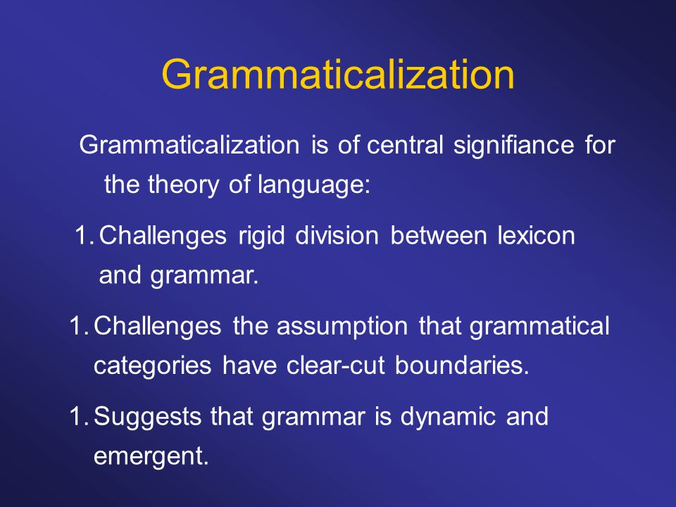 Grammaticalization Grammaticalization is of central signifiance for the theory of language: Challenges rigid division between lexicon and grammar.